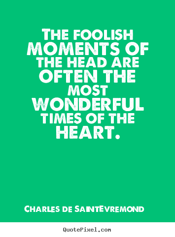 Love quotes - The foolish moments of the head are often the most wonderful times of..