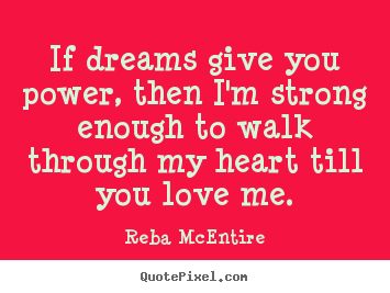 Quote about love - If dreams give you power, then i'm strong enough to walk through..