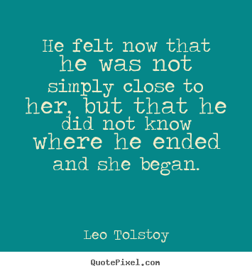 Leo Tolstoy photo quotes - He felt now that he was not simply close to her, but that he did.. - Love sayings