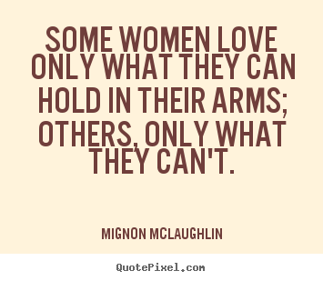 How to design picture quotes about love - Some women love only what they can hold in their arms; others,..