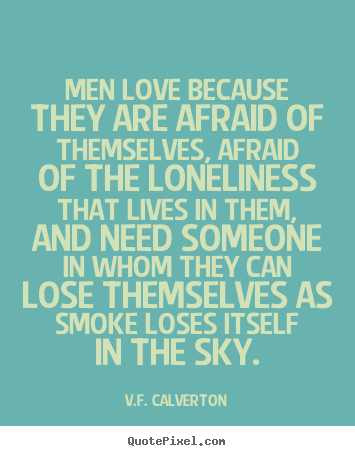 Customize picture quotes about love - Men love because they are afraid of themselves, afraid of the loneliness..