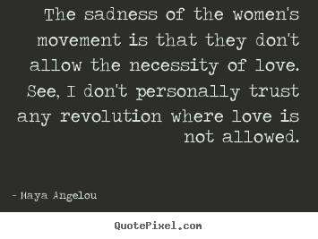 Maya Angelou picture quote - The sadness of the women's movement is that.. - Love quotes