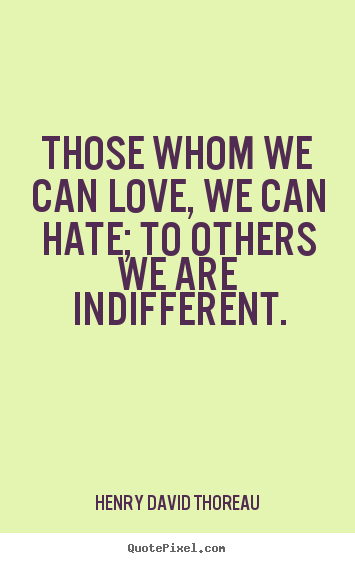 Quotes about love - Those whom we can love, we can hate; to others..