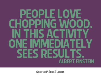Design picture quotes about love - People love chopping wood. in this activity one immediately sees..
