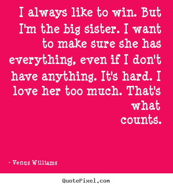 I always like to win. but i'm the big sister. i want to.. Venus Williams good love quotes