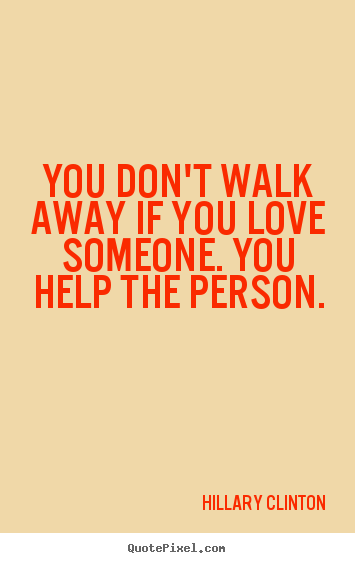 Hillary Clinton picture quotes - You don't walk away if you love someone. you help the person. - Love sayings