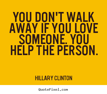 Make personalized picture quotes about love - You don't walk away if you love someone. you help the person.