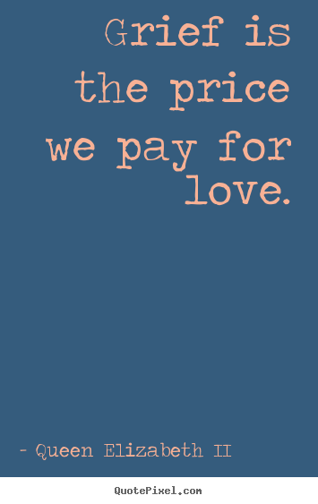 Quotes about love - Grief is the price we pay for love.