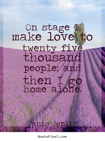 Love quotes - On stage i make love to twenty five thousand people; and then i go..