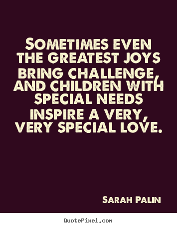 Sarah Palin image quotes - Sometimes even the greatest joys bring challenge, and children with special.. - Love quotes