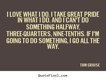 Love quote - I love what i do. i take great pride in what i do. and i can't..