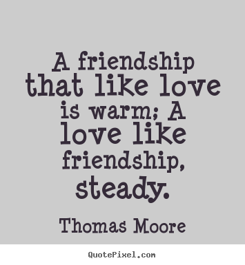 Create custom picture quotes about love - A friendship that like love is warm; a love like friendship, steady.