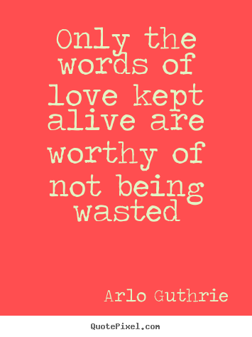 Quote about love - Only the words of love kept alive are worthy of not being..
