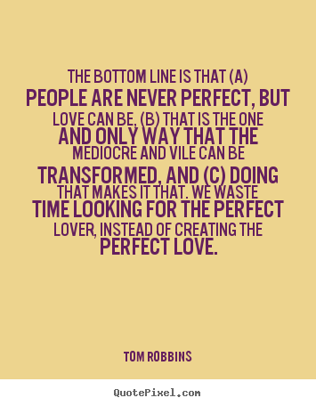 Design your own picture quotes about love - The bottom line is that (a) people are never..