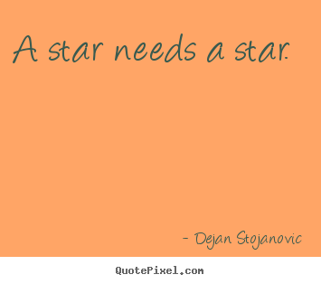 Dejan Stojanovic picture quotes - A star needs a star.  - Love quotes