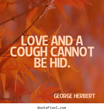 Make personalized poster quote about love - Love and a cough cannot be hid.
