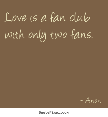 Love is a fan club with only two fans. Anon best love quotes