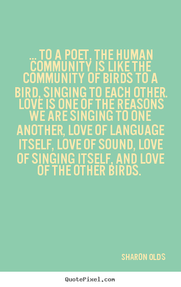 Create graphic picture quotes about love - ... to a poet, the human community is like the..