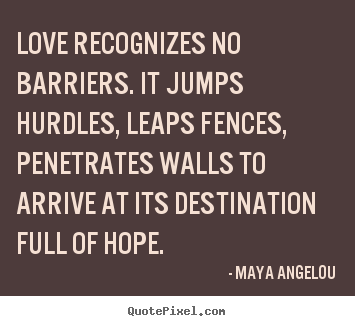 Quote about love - Love recognizes no barriers. it jumps hurdles,..
