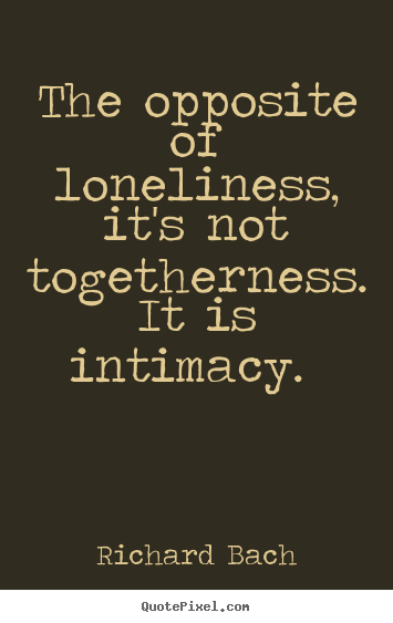 Love quotes - The opposite of loneliness, it's not togetherness. it is intimacy...