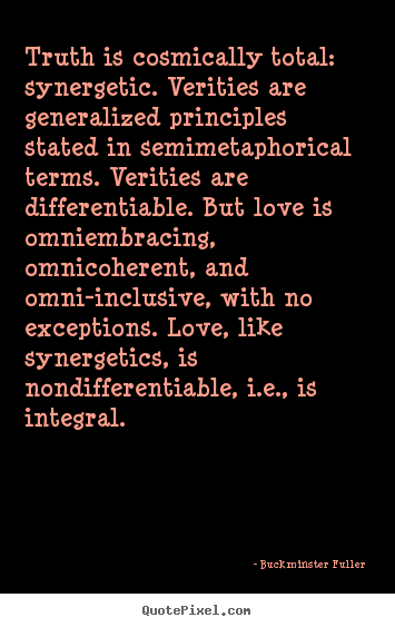 Truth is cosmically total: synergetic. verities are generalized principles.. Buckminster Fuller greatest love quotes