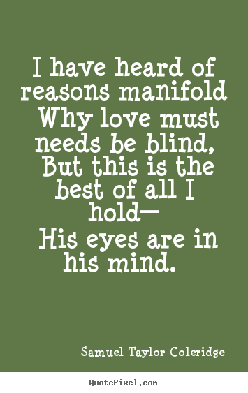 I have heard of reasons manifold why love must.. Samuel Taylor Coleridge great love quotes