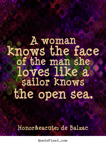 Honoré De Balzac picture sayings - A woman knows the face of the man she loves like a sailor knows the.. - Love quotes