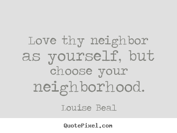 Love thy neighbor as yourself, but choose your neighborhood. Louise Beal good love quote