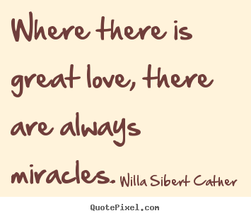 Willa Sibert Cather photo quotes - Where there is great love, there are always miracles. - Love quote