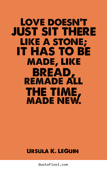 Love quote - Love doesn't just sit there like a stone; it has to be made,..
