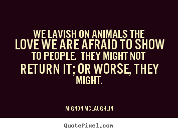 Quote about love - We lavish on animals the love we are afraid to..