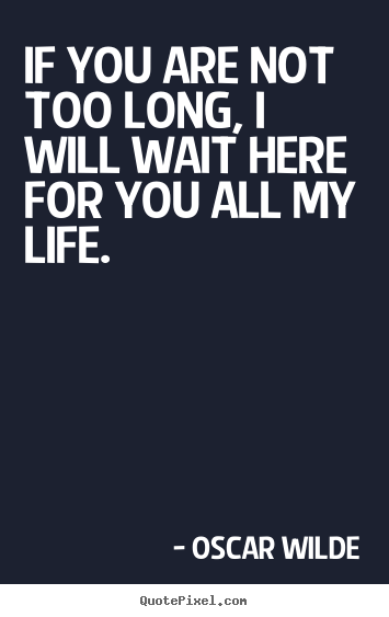 Love sayings - If you are not too long, i will wait here..