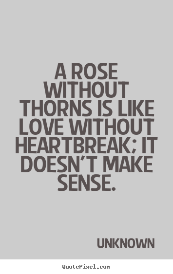 A rose without thorns is like love without heartbreak; it doesn't.. Unknown greatest love quotes