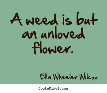 Love quote - A weed is but an unloved flower.