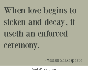 Love sayings - When love begins to sicken and decay, it useth..