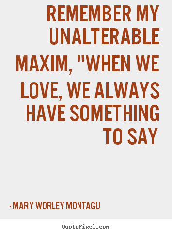 "Quotes about love - Remember my unalterable maxim, ""when we love, we always have.."