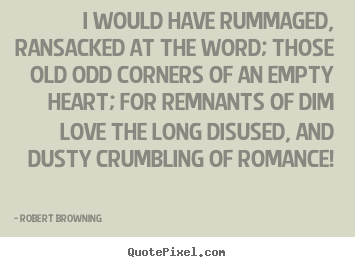Quotes about love - I would have rummaged, ransacked at the word;..