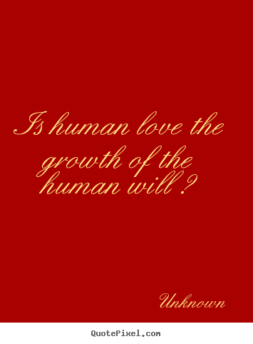 Love quotes - Is human love the growth of the human will ?
