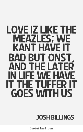 Design custom picture quotes about love - Love iz like the meazles; we kant have it bad but onst, and..