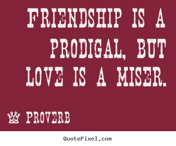 Love sayings - Friendship is a prodigal, but love is a miser.