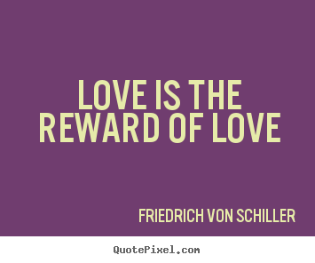 Love quotes - Love is the reward of love