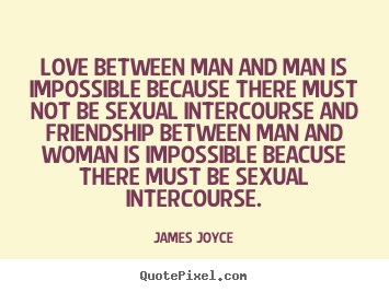 James Joyce picture quotes - Love between man and man is impossible because there must not.. - Love quotes