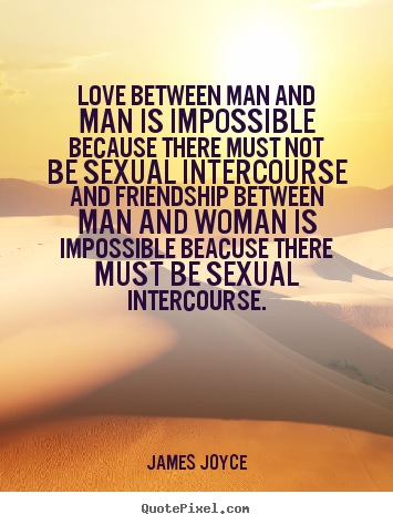 James Joyce picture quotes - Love between man and man is impossible because there must.. - Love quotes