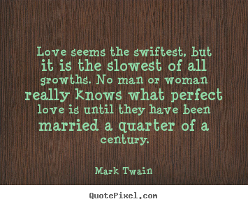 Quotes about love - Love seems the swiftest, but it is the slowest..