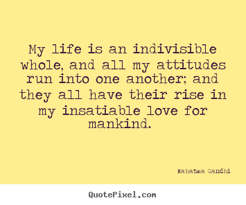 Create graphic picture quote about love - My life is an indivisible whole, and all my attitudes..