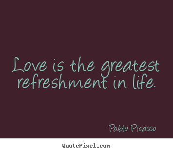 Make personalized photo quotes about love - Love is the greatest refreshment in life.