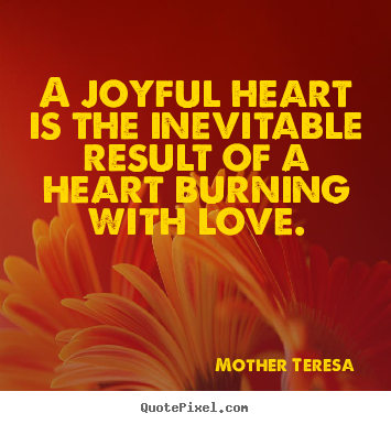 Mother Teresa  picture quotes - A joyful heart is the inevitable result of a heart.. - Love sayings