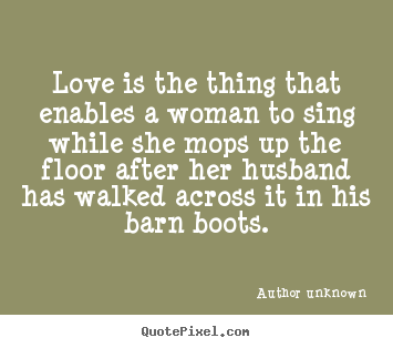 Author Unknown picture quotes - Love is the thing that enables a woman to sing while she mops up the.. - Love quotes