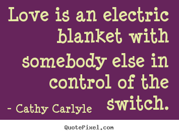 Create custom picture quotes about love - Love is an electric blanket with somebody else in control of the switch.