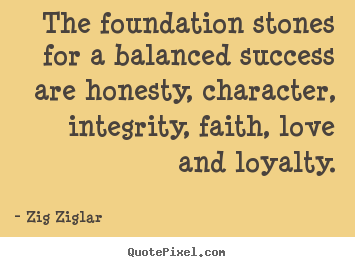 The foundation stones for a balanced success.. Zig Ziglar  love quote